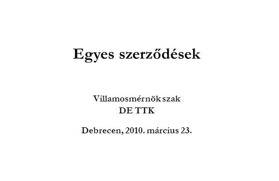 Egyes szerződések Villamosmérnök szak DE TTK Debrecen, 2010. március 23.