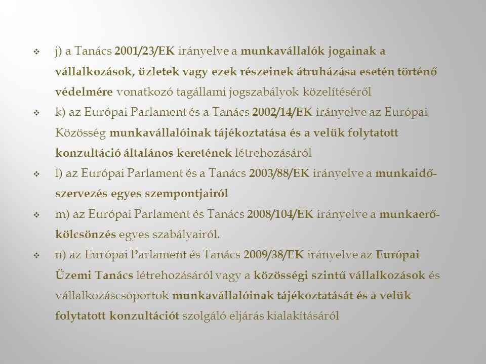 j) a Tanács 2001/23/EK irányelve a munkavállalók jogainak a vállalkozások, üzletek vagy ezek részeinek átruházása esetén történő védelmére vonatkozó tagállami jogszabályok közelítéséről  k) az Európai Parlament és a Tanács 2002/14/EK irányelve az Európai Közösség munkavállalóinak tájékoztatása és a velük folytatott konzultáció általános keretének létrehozásáról  l) az Európai Parlament és a Tanács 2003/88/EK irányelve a munkaidő- szervezés egyes szempontjairól  m) az Európai Parlament és Tanács 2008/104/EK irányelve a munkaerő- kölcsönzés egyes szabályairól.