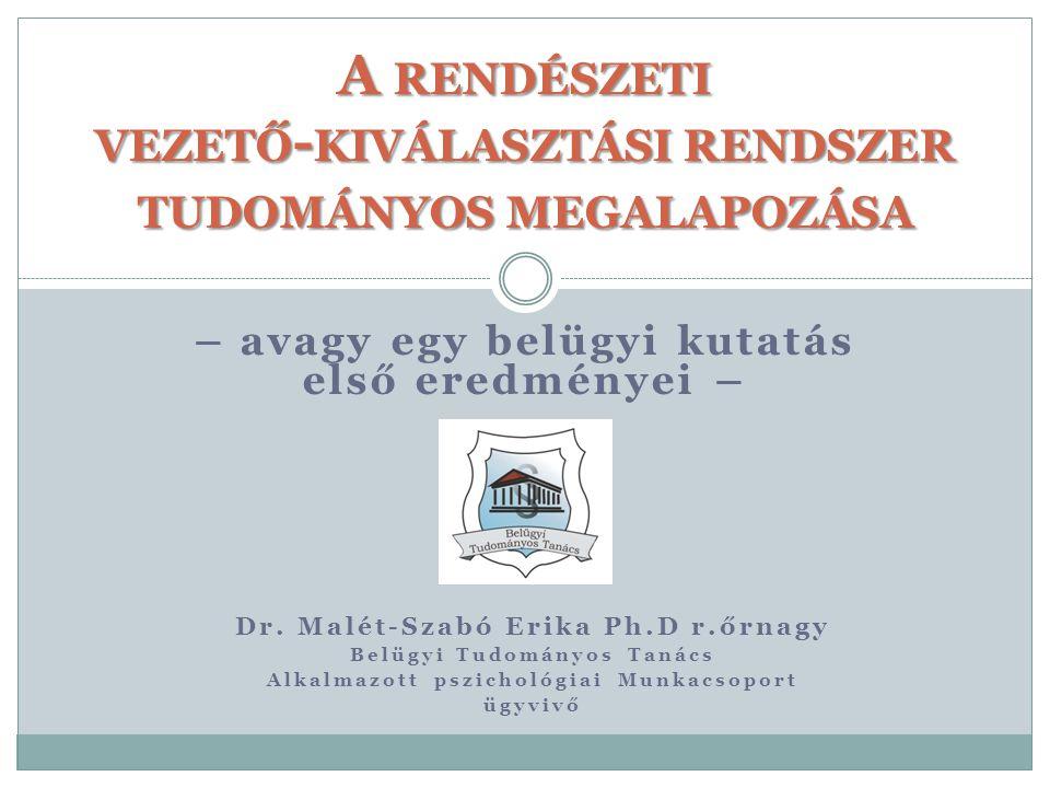 – avagy egy belügyi kutatás első eredményei – A RENDÉSZETI VEZETŐ - KIVÁLASZTÁSI RENDSZER TUDOMÁNYOS MEGALAPOZÁSA Dr. Malét-Szabó Erika Ph.D r.őrnagy