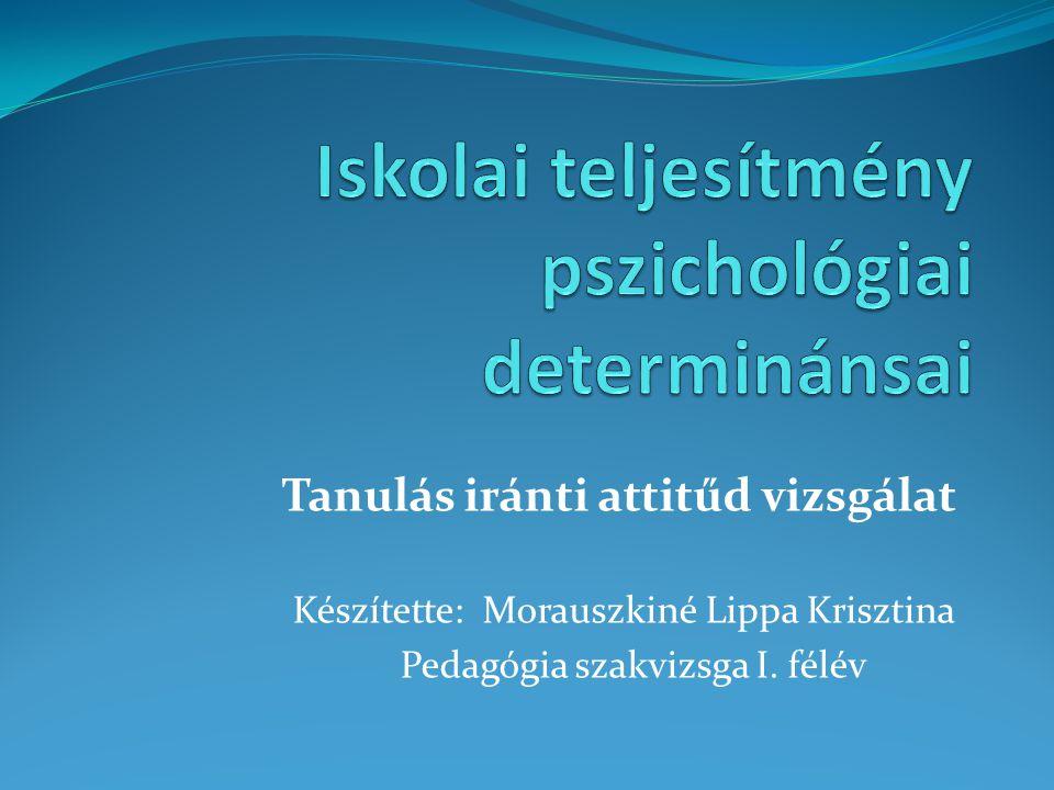 Tanulás iránti attitűd vizsgálat Készítette: Morauszkiné Lippa Krisztina Pedagógia szakvizsga I. félév