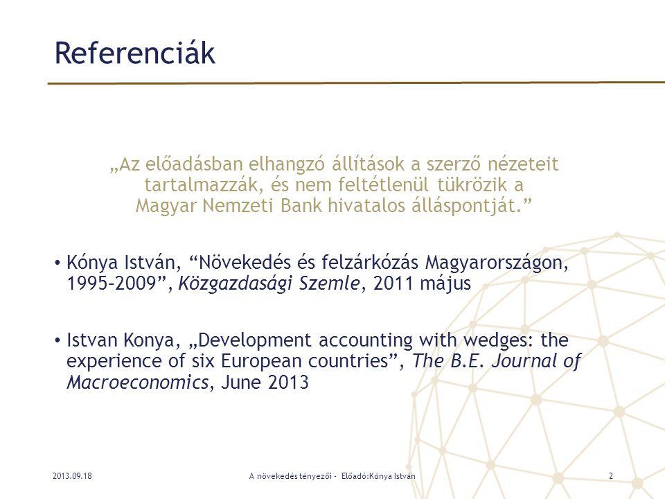 Jólét és GDP • Egy ország jólététnek hagyományos mérőszáma a bruttó hazai termék (GDP), vagyis az ország területén előállított javak összessége • A jólét más tényezői is fontosak (egészségügy, iskolázottság, stb), de a jelen vizsgálat ezekkel nem foglalkozik • Az egyéb jóléti mérőszámok erősen együtt mozognak a GDP-vel • A kibocsátást a termelési függvény segítségével értelmezzük • A GDP előállítása termelési tényezők – tőke, munka - által történik • Kulcsfontosságú a rendelkezésre álló tényezők felhasználásának hatékonysága, a termelékenység (Total Factor Productivity, TFP) • Egy ország gazdasági jóléte tehát a tényező-felhasználás és a termelékenység függvénye A növekedés tényezői - Előadó:Kónya István32013.09.18
