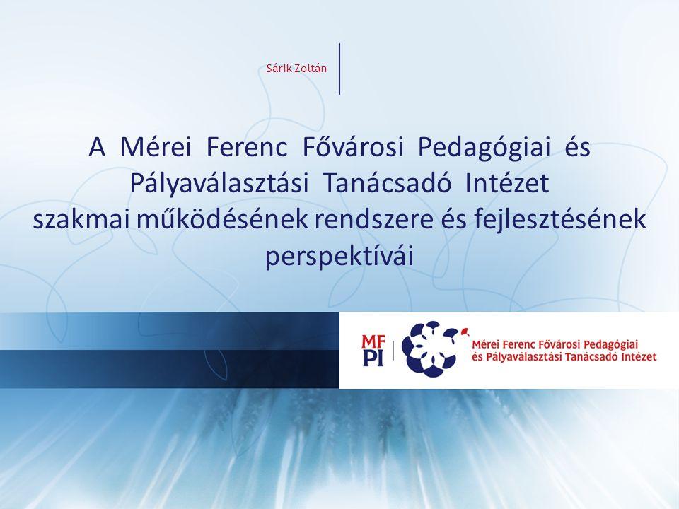 A Mérei Ferenc Fővárosi Pedagógiai és Pályaválasztási Tanácsadó Intézet szakmai működésének rendszere és fejlesztésének perspektívái Sárik Zoltán