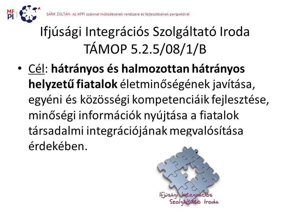 SÁRIK ZOLTÁN| Az MFPI szakmai működésének rendszere és fejlesztésének perspektívái Ifjúsági Integrációs Szolgáltató Iroda TÁMOP 5.2.5/08/1/B • Cél: há