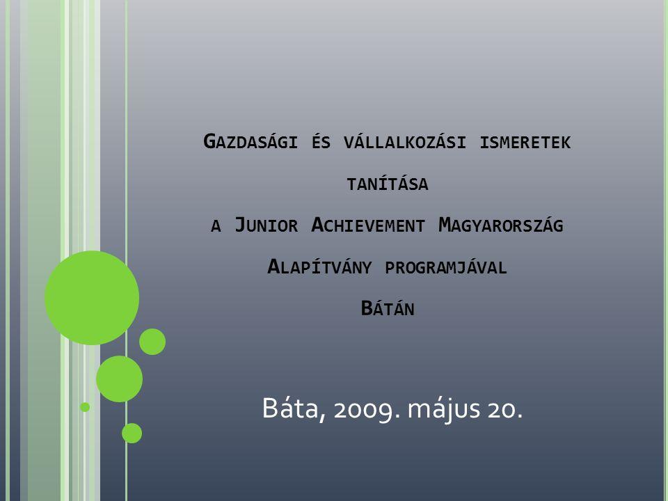 G AZDASÁGI ÉS VÁLLALKOZÁSI ISMERETEK TANÍTÁSA A J UNIOR A CHIEVEMENT M AGYARORSZÁG A LAPÍTVÁNY PROGRAMJÁVAL B ÁTÁN Báta, 2009.
