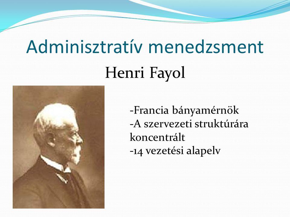 Adminisztratív menedzsment Henri Fayol -Francia bányamérnök -A szervezeti struktúrára koncentrált -14 vezetési alapelv