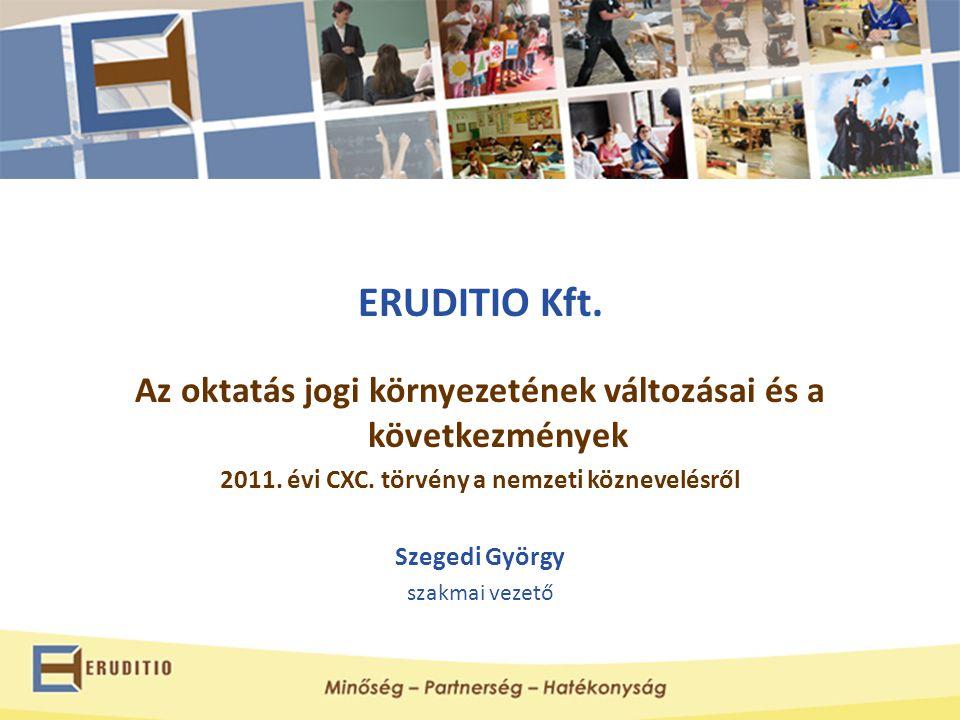 ERUDITIO Kft. Az oktatás jogi környezetének változásai és a következmények 2011. évi CXC. törvény a nemzeti köznevelésről Szegedi György szakmai vezet