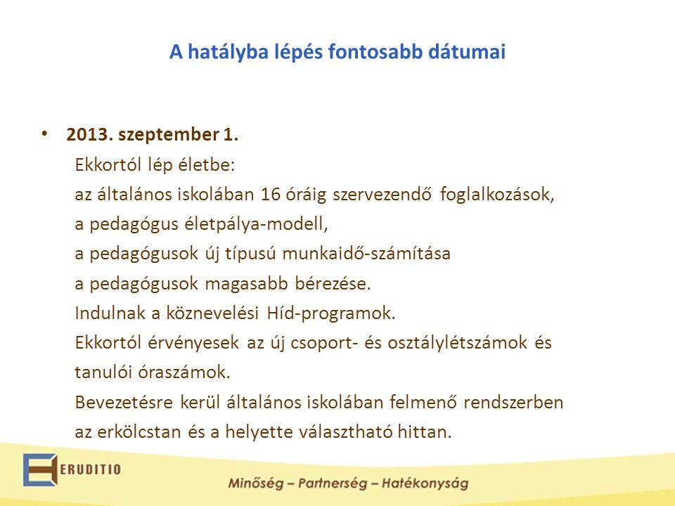 A hatályba lépés fontosabb dátumai • 2013. szeptember 1. Ekkortól lép életbe: az általános iskolában 16 óráig szervezendő foglalkozások, a pedagógus é