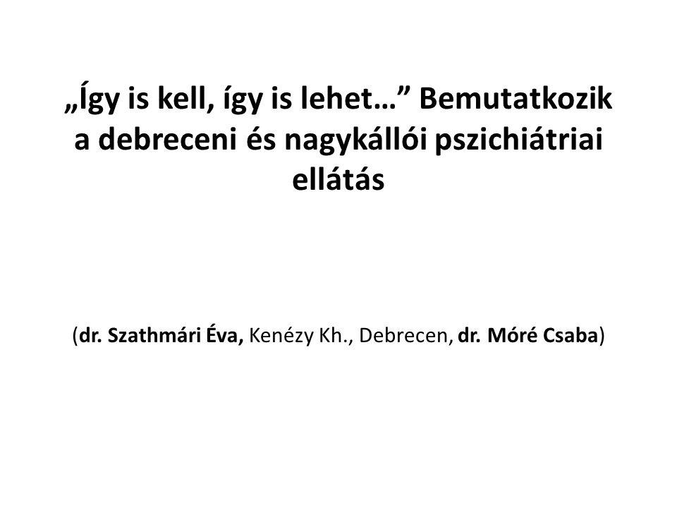 """""""Így is kell, így is lehet…"""" Bemutatkozik a debreceni és nagykállói pszichiátriai ellátás (dr. Szathmári Éva, Kenézy Kh., Debrecen, dr. Móré Csaba)"""