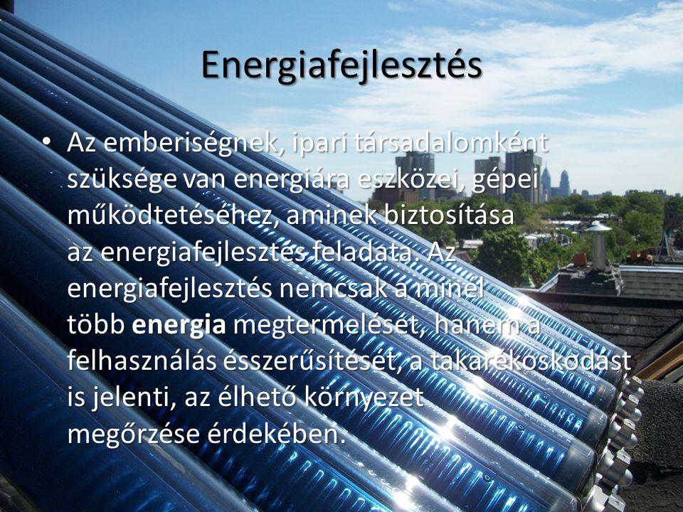 Energiafejlesztés • Az emberiségnek, ipari társadalomként szüksége van energiára eszközei, gépei működtetéséhez, aminek biztosítása az energiafejlesztés feladata.