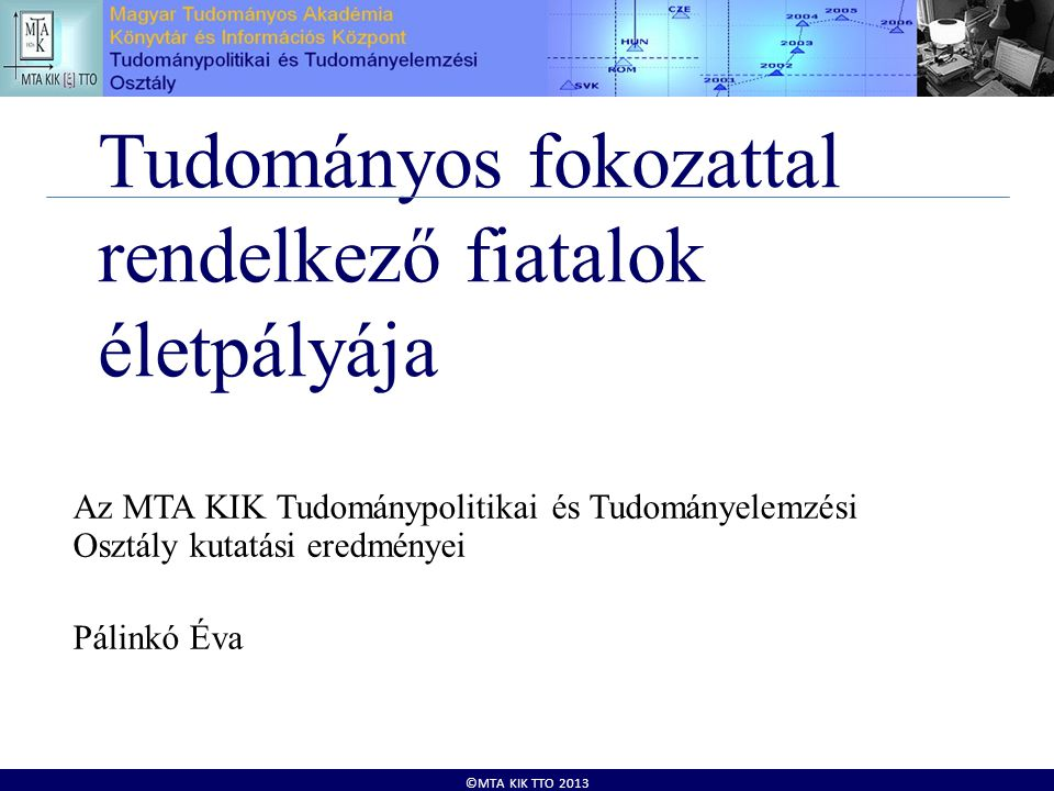 ©MTA KIK TTO 2013 Tudományos fokozattal rendelkező fiatalok életpályája Az MTA KIK Tudománypolitikai és Tudományelemzési Osztály kutatási eredményei Pálinkó Éva