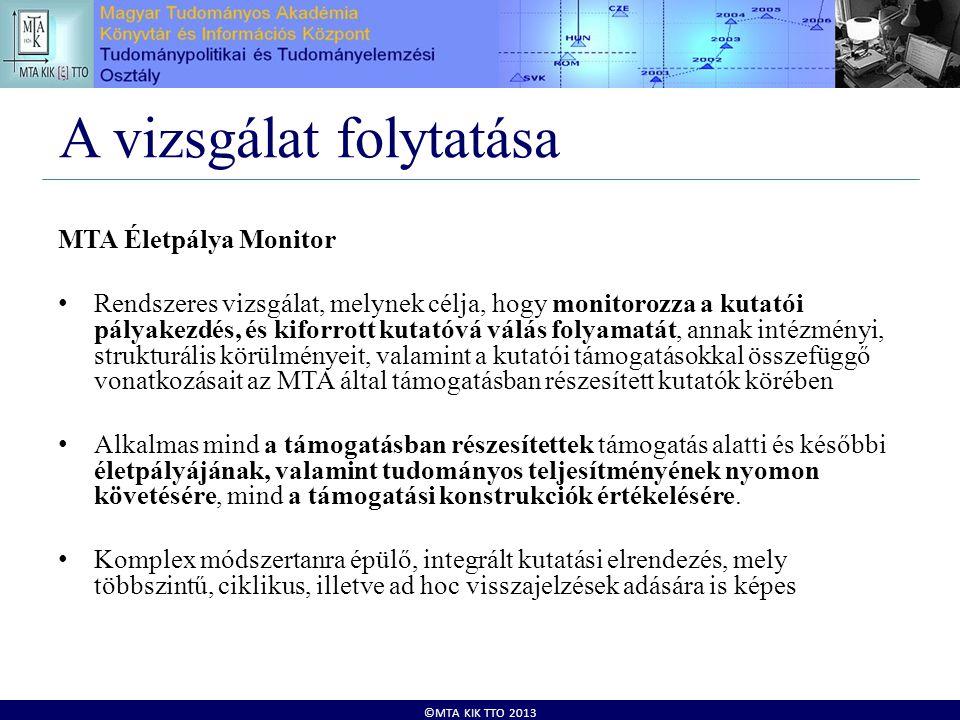 ©MTA KIK TTO 2013 A vizsgálat folytatása MTA Életpálya Monitor • Rendszeres vizsgálat, melynek célja, hogy monitorozza a kutatói pályakezdés, és kiforrott kutatóvá válás folyamatát, annak intézményi, strukturális körülményeit, valamint a kutatói támogatásokkal összefüggő vonatkozásait az MTA által támogatásban részesített kutatók körében • Alkalmas mind a támogatásban részesítettek támogatás alatti és későbbi életpályájának, valamint tudományos teljesítményének nyomon követésére, mind a támogatási konstrukciók értékelésére.