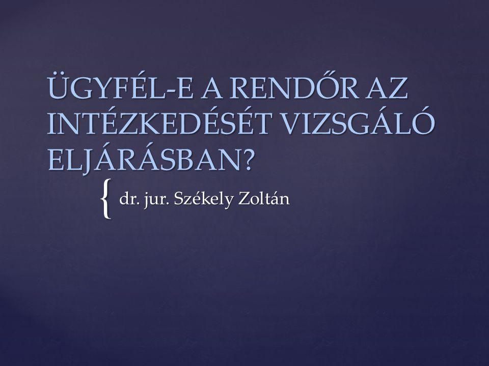 { ÜGYFÉL-E A RENDŐR AZ INTÉZKEDÉSÉT VIZSGÁLÓ ELJÁRÁSBAN? dr. jur. Székely Zoltán