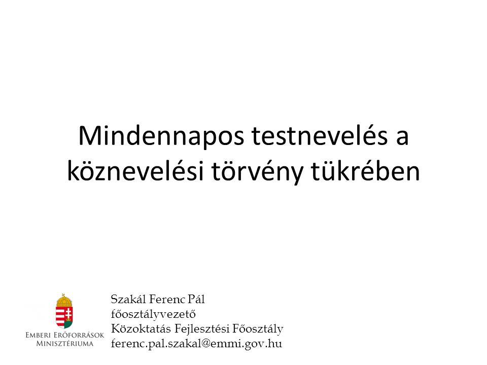 Mindennapos testnevelés a köznevelési törvény tükrében Szakál Ferenc Pál főosztályvezető Közoktatás Fejlesztési Főosztály ferenc.pal.szakal@emmi.gov.hu