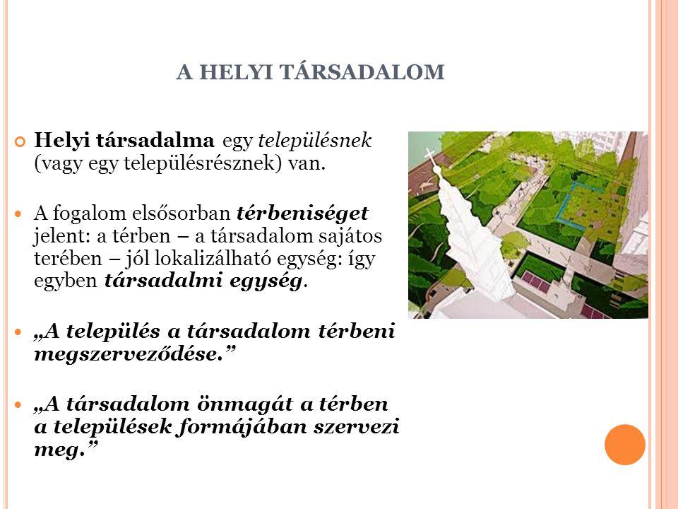 A HELYI TÁRSADALOM Helyi társadalma egy településnek (vagy egy településrésznek) van. A fogalom elsősorban térbeniséget jelent: a térben – a társadalo