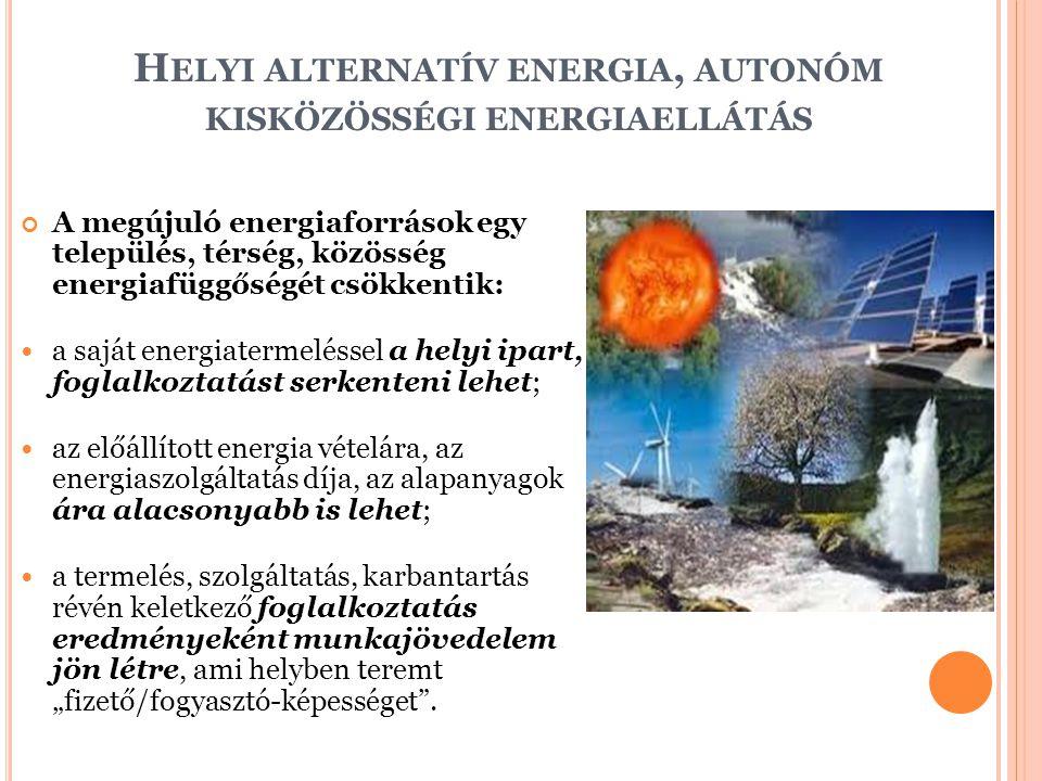 H ELYI ALTERNATÍV ENERGIA, AUTONÓM KISKÖZÖSSÉGI ENERGIAELLÁTÁS A megújuló energiaforrások egy település, térség, közösség energiafüggőségét csökkentik