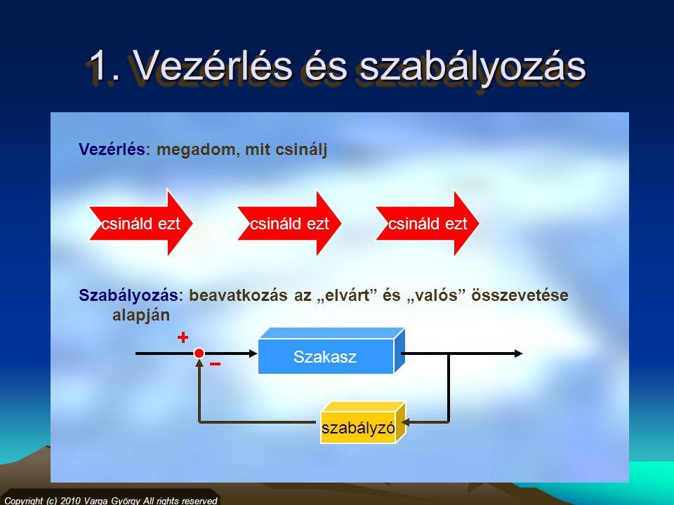"""1. Vezérlés és szabályozás Vezérlés: megadom, mit csinálj Szabályozás: beavatkozás az """"elvárt"""" és """"valós"""" összevetése alapján Copyright (c) 2010 Varga"""