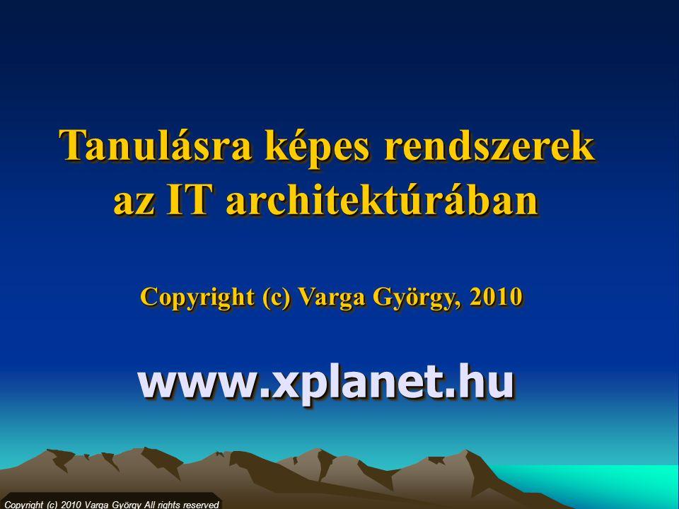 Copyright (c) Varga György, 2010 Copyright (c) 2010 Varga György All rights reserved Tanulásra képes rendszerek az IT architektúrában Tanulásra képes rendszerek az IT architektúrában www.xplanet.huwww.xplanet.hu