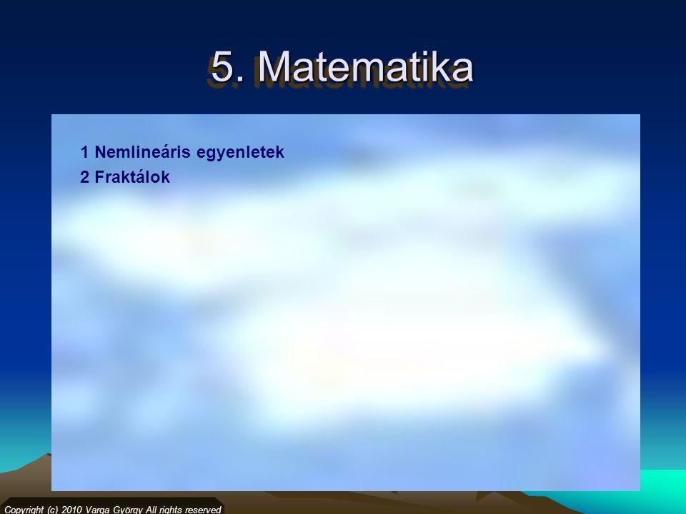 5. Matematika 1 Nemlineáris egyenletek 2 Fraktálok Copyright (c) 2010 Varga György All rights reserved