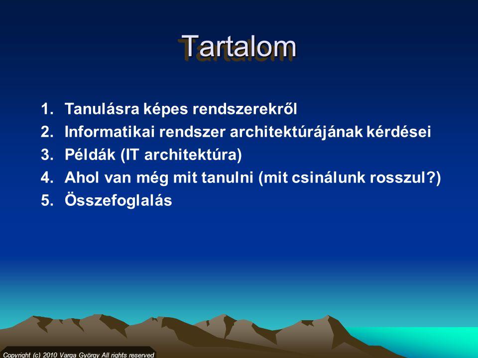 TartalomTartalom 1.Tanulásra képes rendszerekről 2.Informatikai rendszer architektúrájának kérdései 3.Példák (IT architektúra) 4.Ahol van még mit tanulni (mit csinálunk rosszul ) 5.Összefoglalás Copyright (c) 2010 Varga György All rights reserved