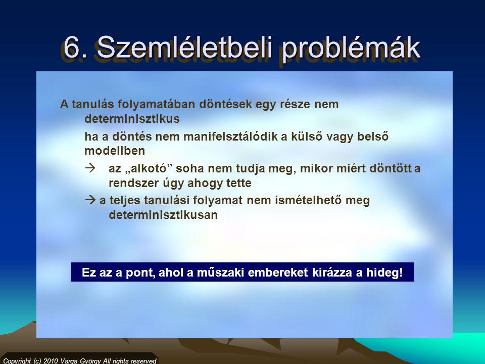 6. Szemléletbeli problémák Copyright (c) 2010 Varga György All rights reserved A tanulás folyamatában döntések egy része nem determinisztikus ha a dön