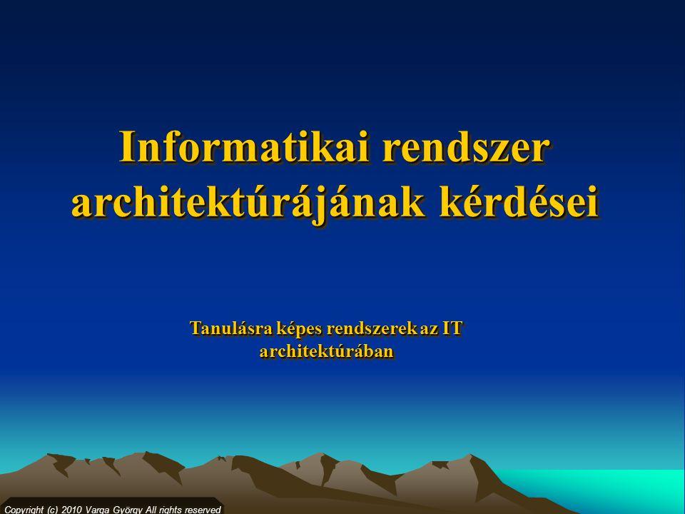 Copyright (c) 2010 Varga György All rights reserved Informatikai rendszer architektúrájának kérdései Tanulásra képes rendszerek az IT architektúrában