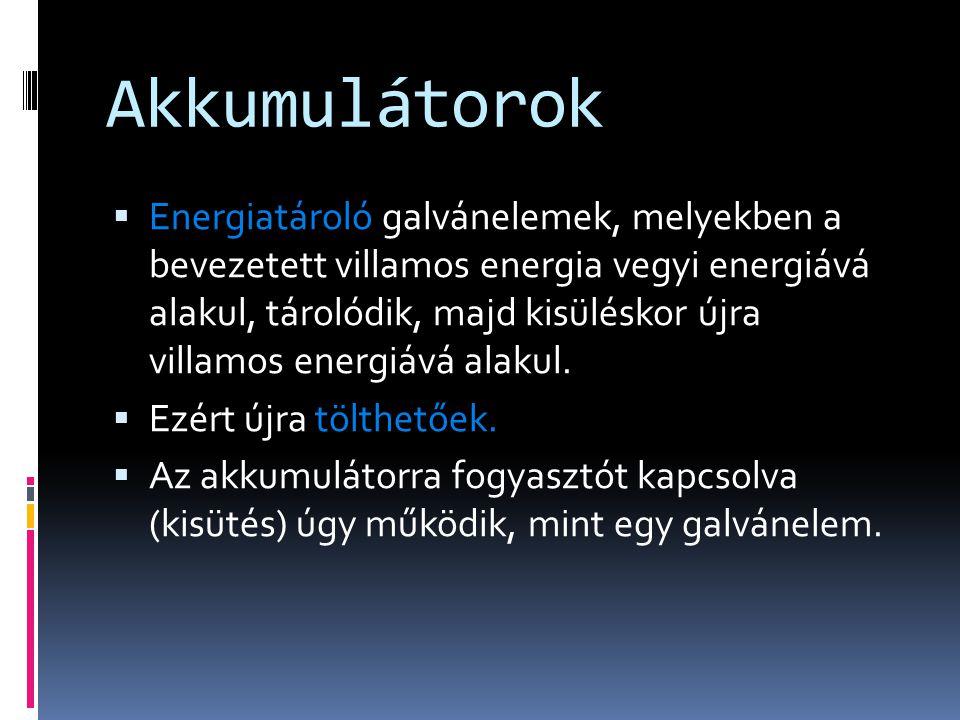 Akkumulátorok  Energiatároló galvánelemek, melyekben a bevezetett villamos energia vegyi energiává alakul, tárolódik, majd kisüléskor újra villamos energiává alakul.