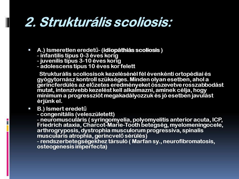 2. Strukturális scoliosis:  A.) Ismeretlen eredet ű - (idiopáthiás scoliosis ) - infantilis típus 0-3 éves korig - juvenilis típus 3-10 éves korig -