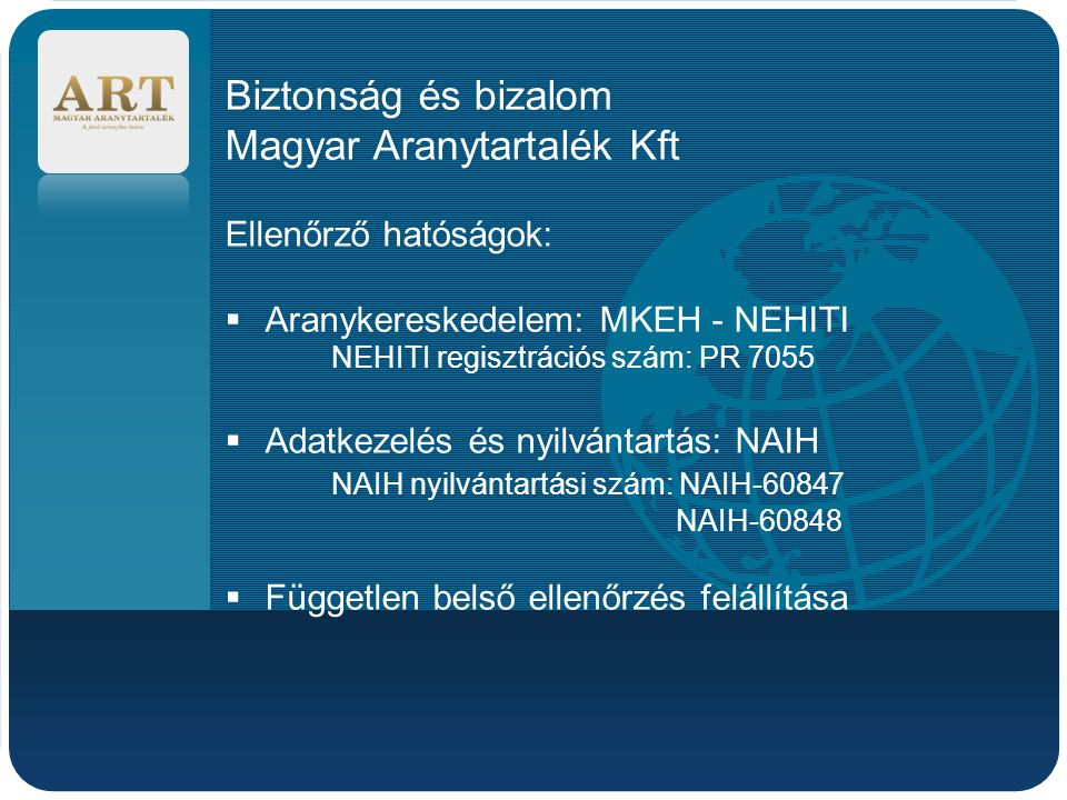 Company LOGO Biztonság és bizalom Magyar Aranytartalék Kft Ellenőrző hatóságok:  Aranykereskedelem: MKEH - NEHITI NEHITI regisztrációs szám: PR 7055  Adatkezelés és nyilvántartás: NAIH NAIH nyilvántartási szám: NAIH-60847 NAIH-60848  Független belső ellenőrzés felállítása