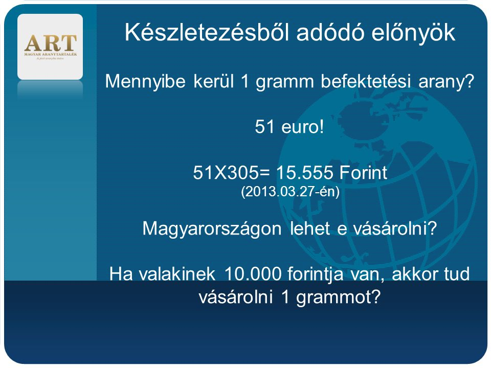 Company LOGO Készletezésből adódó előnyök Mennyibe kerül 1 gramm befektetési arany? 51 euro! 51X305= 15.555 Forint (2013.03.27-én) Magyarországon lehe