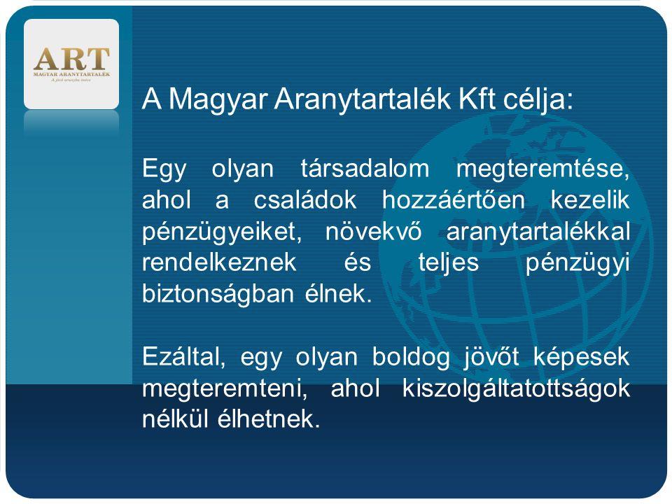 Company LOGO A Magyar Aranytartalék Kft célja: Egy olyan társadalom megteremtése, ahol a családok hozzáértően kezelik pénzügyeiket, növekvő aranytartalékkal rendelkeznek és teljes pénzügyi biztonságban élnek.