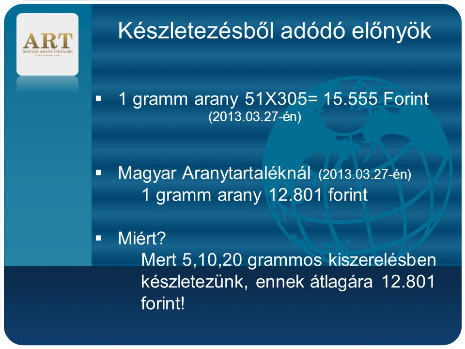 Company LOGO Készletezésből adódó előnyök  1 gramm arany 51X305= 15.555 Forint (2013.03.27-én)  Magyar Aranytartaléknál (2013.03.27-én) 1 gramm arany 12.801 forint  Miért.