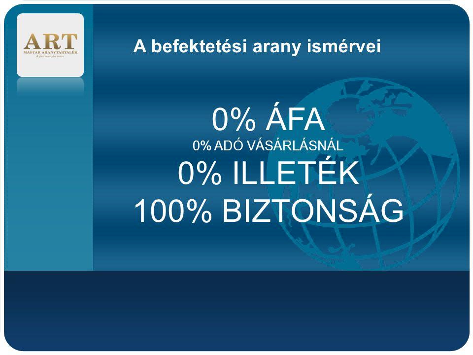 Company LOGO A befektetési arany ismérvei 0% ÁFA 0% ADÓ VÁSÁRLÁSNÁL 0% ILLETÉK 100% BIZTONSÁG