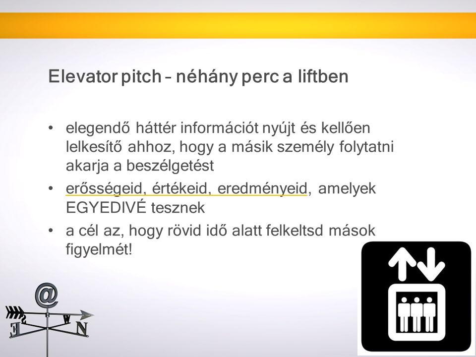 Elevator pitch – néhány perc a liftben elegendő háttér információt nyújt és kellően lelkesítő ahhoz, hogy a másik személy folytatni akarja a beszélgetést erősségeid, értékeid, eredményeid, amelyek EGYEDIVÉ tesznek a cél az, hogy rövid idő alatt felkeltsd mások figyelmét!