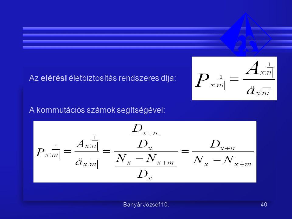 Banyár József 10.40 Az elérési életbiztosítás rendszeres díja: A kommutációs számok segítségével: