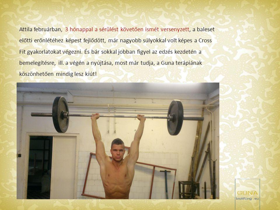 Attila februárban, 3 hónappal a sérülést követően ismét versenyzett, a baleset előtti erőnlétéhez képest fejlődött, már nagyobb súlyokkal volt képes a
