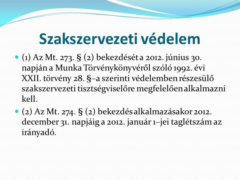 Szakszervezeti védelem (1) Az Mt. 273. § (2) bekezdését a 2012. június 30. napján a Munka Törvénykönyvéről szóló 1992. évi XXII. törvény 28. §–a szeri