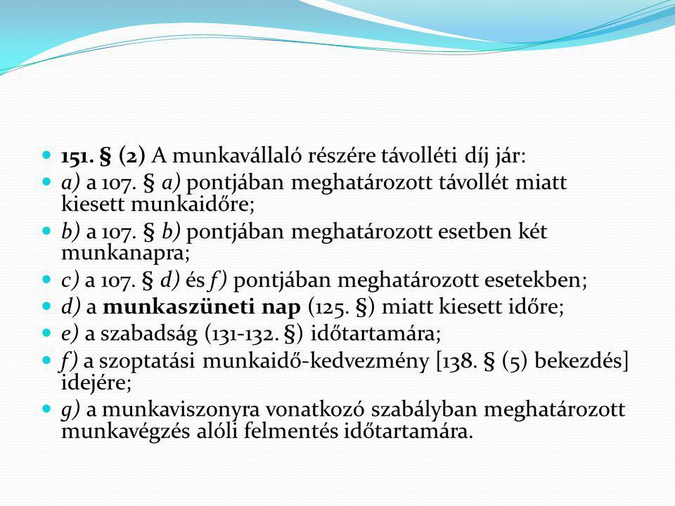 151. § (2) A munkavállaló részére távolléti díj jár: a) a 107. § a) pontjában meghatározott távollét miatt kiesett munkaidőre; b) a 107. § b) pontjába