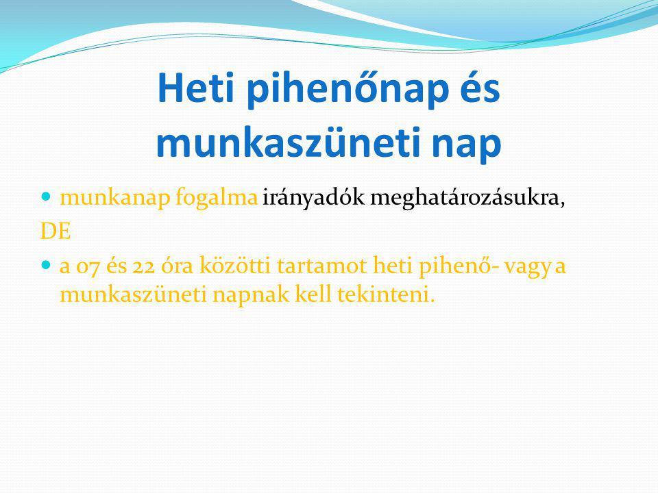 Heti pihenőnap és munkaszüneti nap munkanap fogalma irányadók meghatározásukra, DE a 07 és 22 óra közötti tartamot heti pihenő- vagy a munkaszüneti na