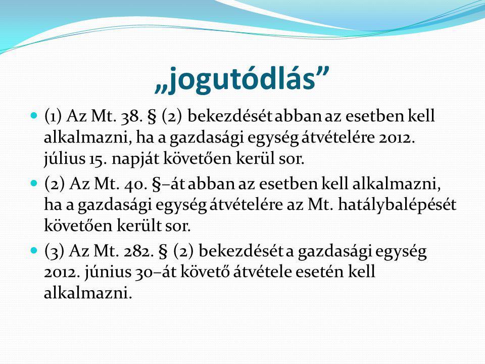 """""""jogutódlás"""" (1) Az Mt. 38. § (2) bekezdését abban az esetben kell alkalmazni, ha a gazdasági egység átvételére 2012. július 15. napját követően kerül"""