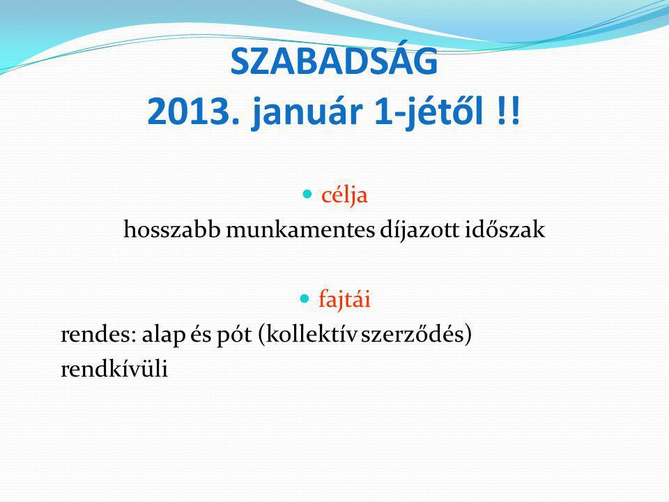 SZABADSÁG 2013. január 1-jétől !! célja hosszabb munkamentes díjazott időszak fajtái rendes: alap és pót (kollektív szerződés) rendkívüli