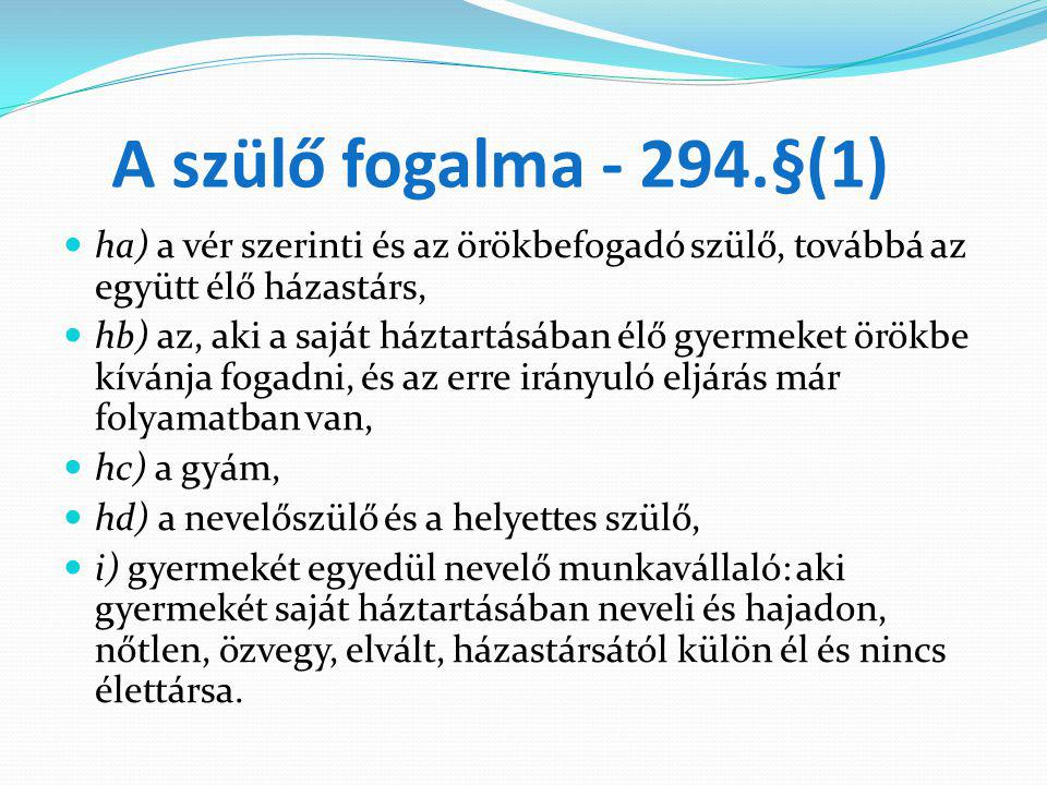 A szülő fogalma - 294.§(1) ha) a vér szerinti és az örökbefogadó szülő, továbbá az együtt élő házastárs, hb) az, aki a saját háztartásában élő gyermek