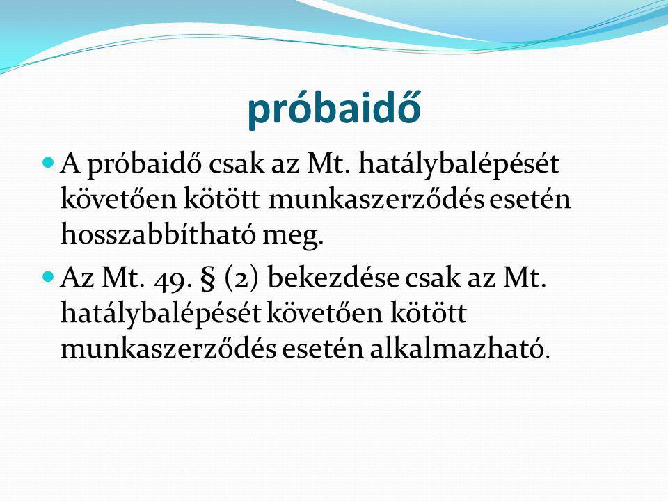 próbaidő A próbaidő csak az Mt. hatálybalépését követően kötött munkaszerződés esetén hosszabbítható meg. Az Mt. 49. § (2) bekezdése csak az Mt. hatál