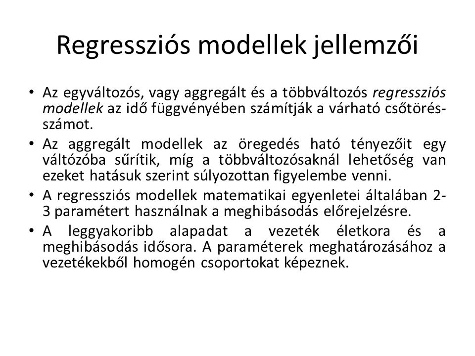 Regressziós modellek jellemzői Az egyváltozós, vagy aggregált és a többváltozós regressziós modellek az idő függvényében számítják a várható csőtörés-