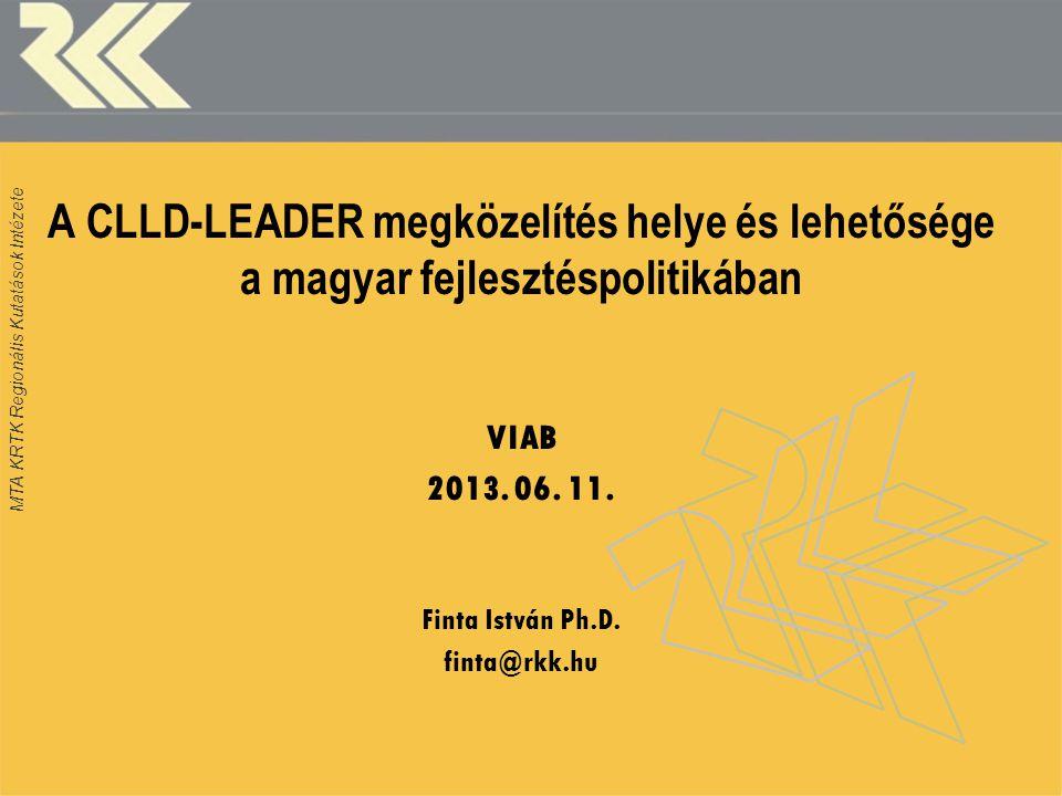 MTA KRTK Regionális Kutatások Intézete A CLLD-LEADER megközelítés helye és lehetősége a magyar fejlesztéspolitikában VIAB 2013.