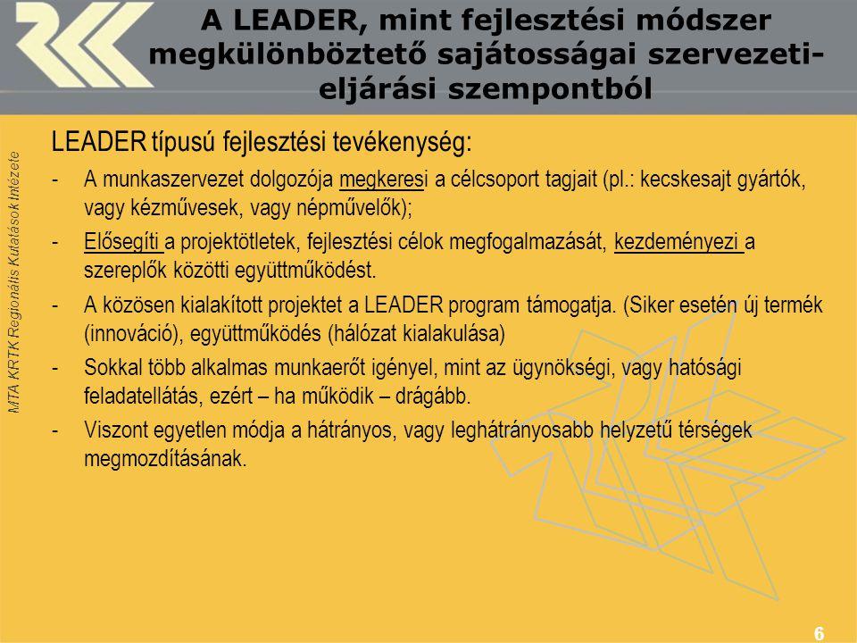 MTA KRTK Regionális Kutatások Intézete A LEADER, mint fejlesztési módszer megkülönböztető sajátosságai szervezeti- eljárási szempontból LEADER típusú fejlesztési tevékenység: -A munkaszervezet dolgozója megkeresi a célcsoport tagjait (pl.: kecskesajt gyártók, vagy kézművesek, vagy népművelők); -Elősegíti a projektötletek, fejlesztési célok megfogalmazását, kezdeményezi a szereplők közötti együttműködést.