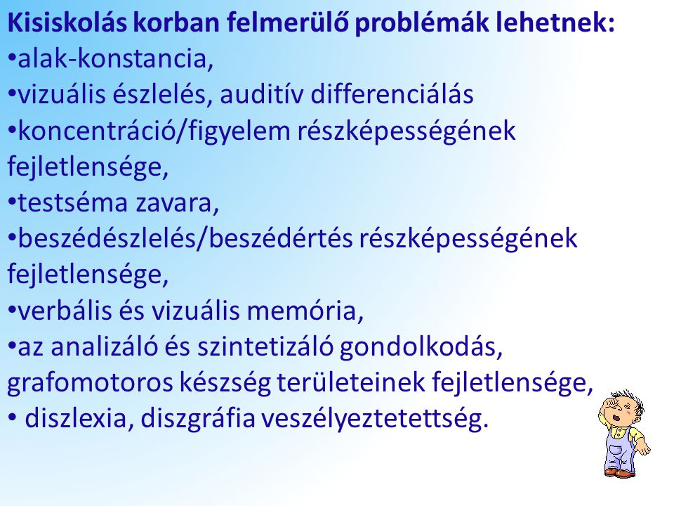 Kisiskolás korban felmerülő problémák lehetnek: alak-konstancia, vizuális észlelés, auditív differenciálás koncentráció/figyelem részképességének fejl