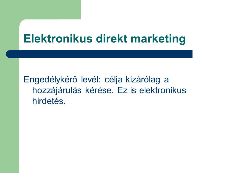 Elektronikus direkt marketing Engedélykérő levél: célja kizárólag a hozzájárulás kérése. Ez is elektronikus hirdetés.