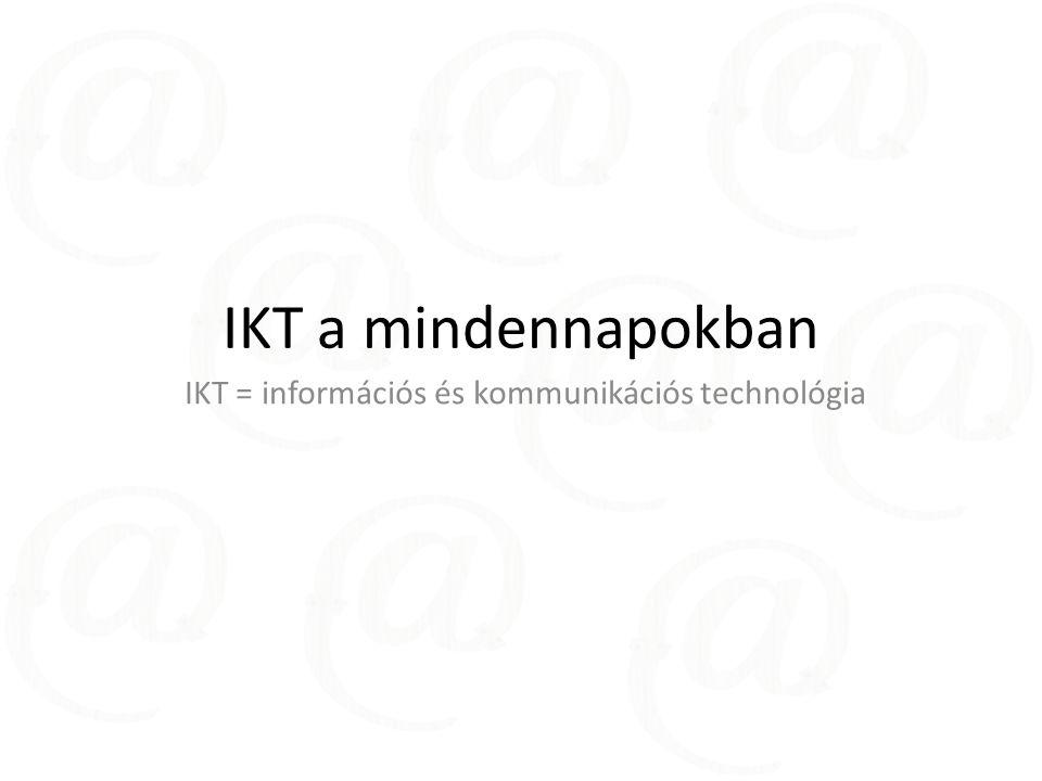 IKT a mindennapokban IKT = információs és kommunikációs technológia