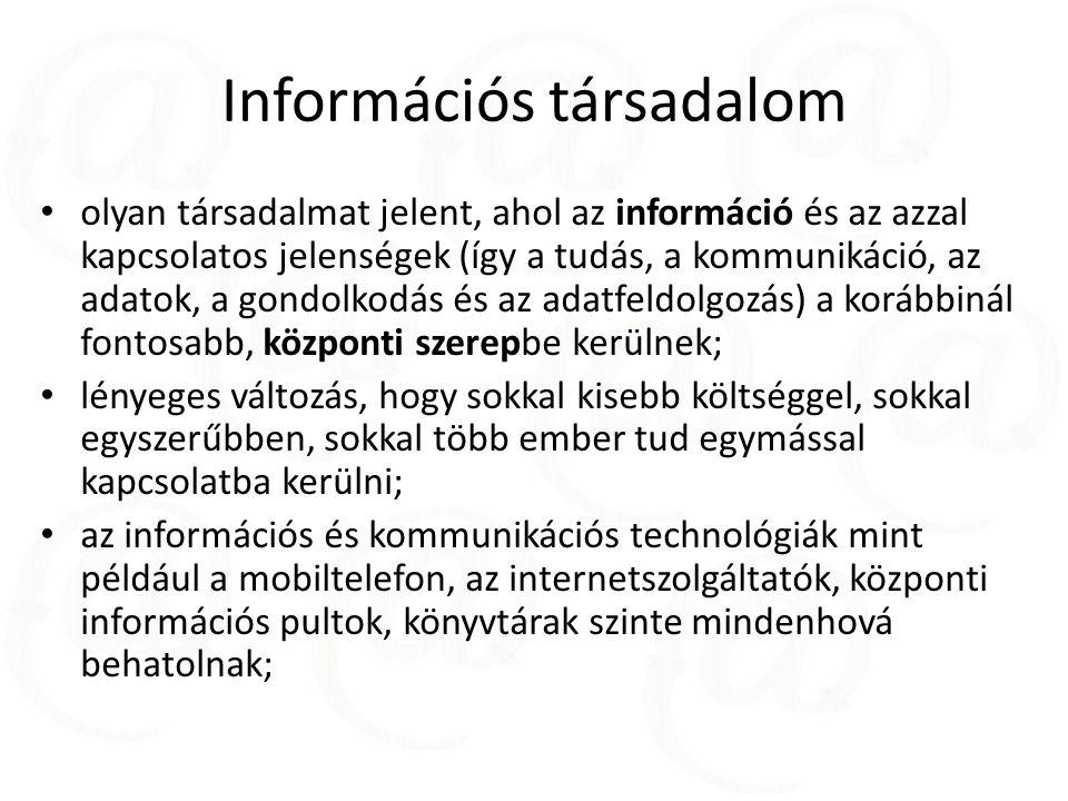 Információs társadalom olyan társadalmat jelent, ahol az információ és az azzal kapcsolatos jelenségek (így a tudás, a kommunikáció, az adatok, a gondolkodás és az adatfeldolgozás) a korábbinál fontosabb, központi szerepbe kerülnek; lényeges változás, hogy sokkal kisebb költséggel, sokkal egyszerűbben, sokkal több ember tud egymással kapcsolatba kerülni; az információs és kommunikációs technológiák mint például a mobiltelefon, az internetszolgáltatók, központi információs pultok, könyvtárak szinte mindenhová behatolnak;