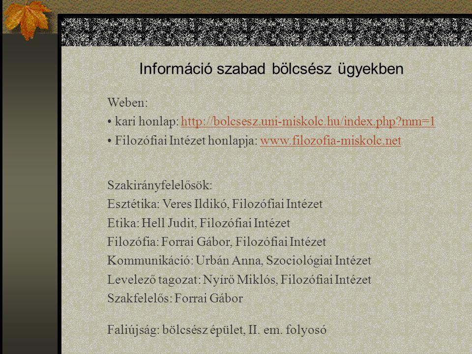 Információ szabad bölcsész ügyekben Weben: kari honlap: http://bolcsesz.uni-miskolc.hu/index.php?mm=1http://bolcsesz.uni-miskolc.hu/index.php?mm=1 Filozófiai Intézet honlapja: www.filozofia-miskolc.netwww.filozofia-miskolc.net Szakirányfelelősök: Esztétika: Veres Ildikó, Filozófiai Intézet Etika: Hell Judit, Filozófiai Intézet Filozófia: Forrai Gábor, Filozófiai Intézet Kommunikáció: Urbán Anna, Szociológiai Intézet Levelező tagozat: Nyírő Miklós, Filozófiai Intézet Szakfelelős: Forrai Gábor Faliújság: bölcsész épület, II.